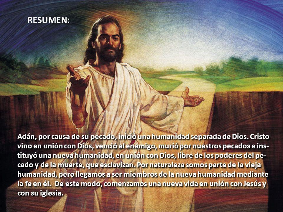 RESUMEN: Adán, por causa de su pecado, inició una humanidad separada de Dios. Cristo vino en unión con Dios, venció al enemigo, murió por nuestros pec