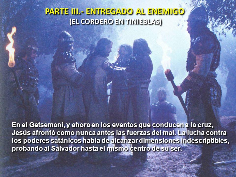 PARTE III.- ENTREGADO AL ENEMIGO (EL CORDERO EN TINIEBLAS) PARTE III.- ENTREGADO AL ENEMIGO (EL CORDERO EN TINIEBLAS) En el Getsemaní, y ahora en los