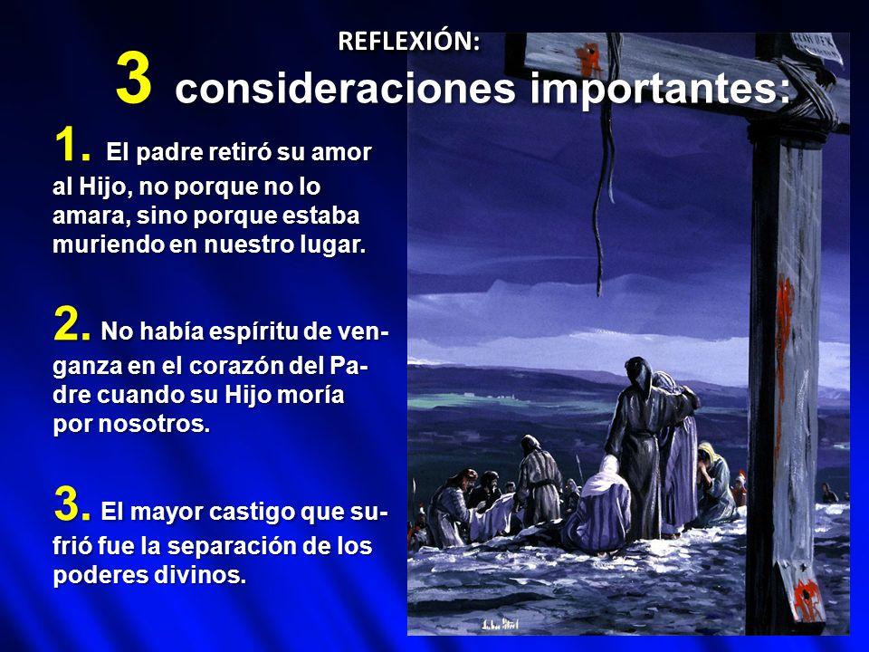 REFLEXIÓN:REFLEXIÓN: 3 consideraciones importantes: 1. El padre retiró su amor al Hijo, no porque no lo amara, sino porque estaba muriendo en nuestro