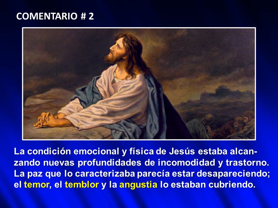 COMENTARIO # 2 La condición emocional y física de Jesús estaba alcan- zando nuevas profundidades de incomodidad y trastorno. La paz que lo caracteriza
