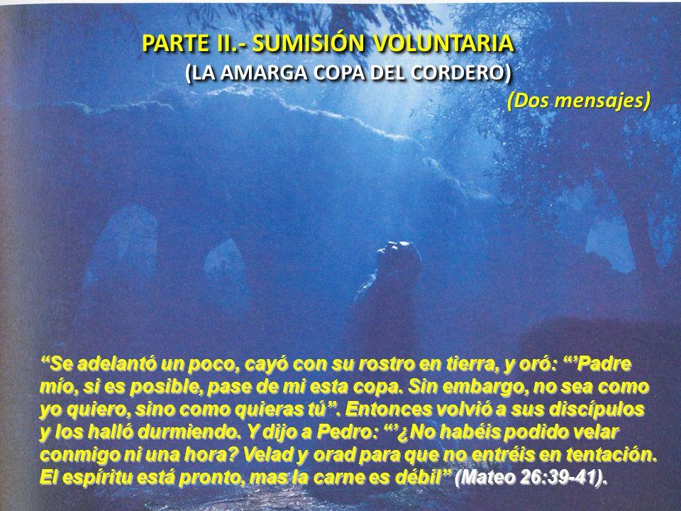 PARTE II.- SUMISIÓN VOLUNTARIA (LA AMARGA COPA DEL CORDERO) PARTE II.- SUMISIÓN VOLUNTARIA (LA AMARGA COPA DEL CORDERO) (Dos mensajes) Se adelantó un