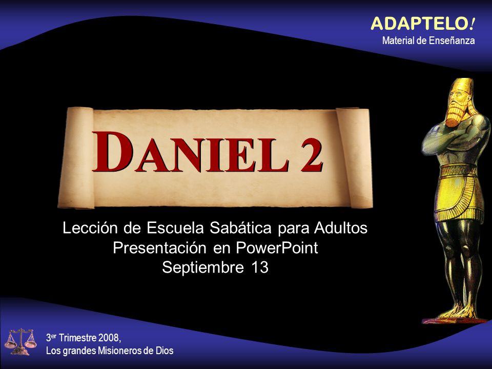 Lección de Escuela Sabática para Adultos Presentación en PowerPoint Septiembre 13 D ANIEL 2 ADAPTELO ! Material de Enseñanza 3 er Trimestre 2008, Los