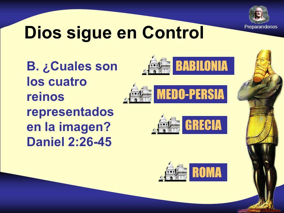 Dios sigue en Control B. ¿Cuales son los cuatro reinos representados en la imagen? Daniel 2:26-45 BABILONIA MEDO-PERSIA GRECIA ROMA Preparandonos
