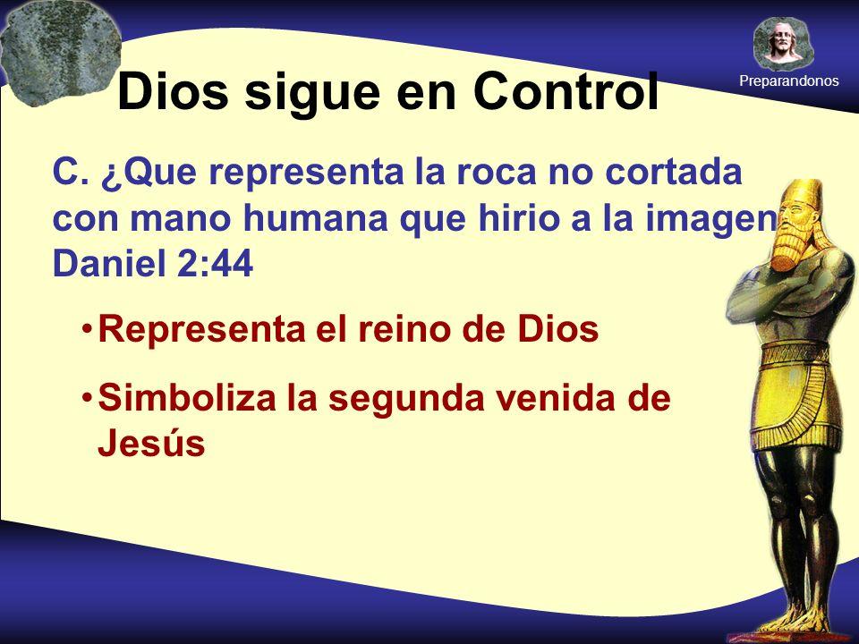 Dios sigue en Control C. ¿Que representa la roca no cortada con mano humana que hirio a la imagen? Daniel 2:44 Representa el reino de Dios Simboliza l