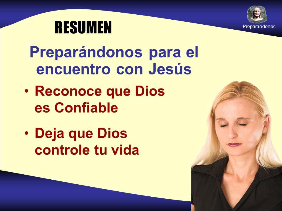 Preparándonos para el encuentro con Jesús Reconoce que Dios es Confiable Deja que Dios controle tu vida RESUMEN Preparandonos