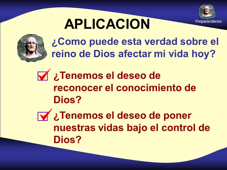 APLICACION ¿Como puede esta verdad sobre el reino de Dios afectar mi vida hoy? ¿Tenemos el deseo de reconocer el conocimiento de Dios? ¿Tenemos el des