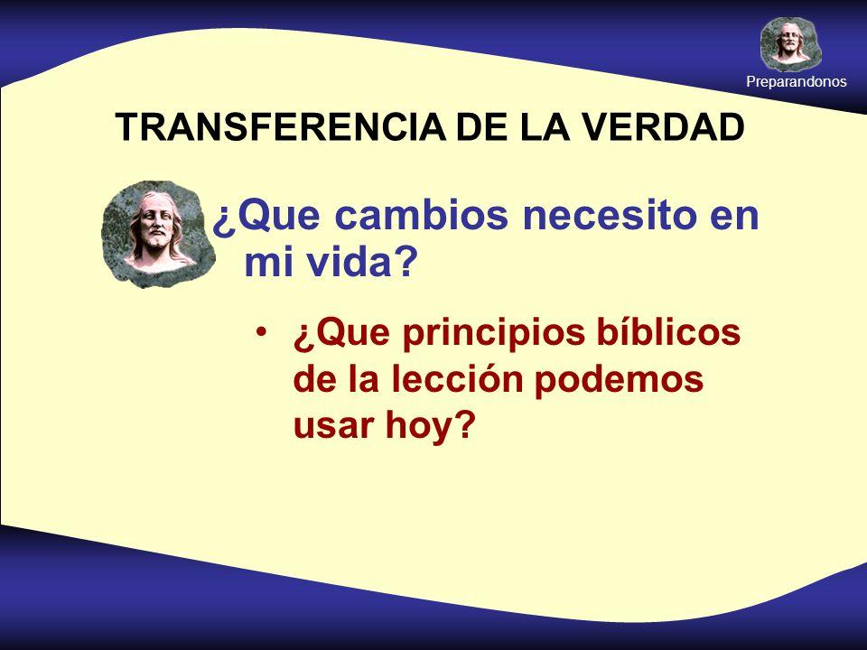 TRANSFERENCIA DE LA VERDAD ¿Que cambios necesito en mi vida? ¿Que principios bíblicos de la lección podemos usar hoy? Preparandonos