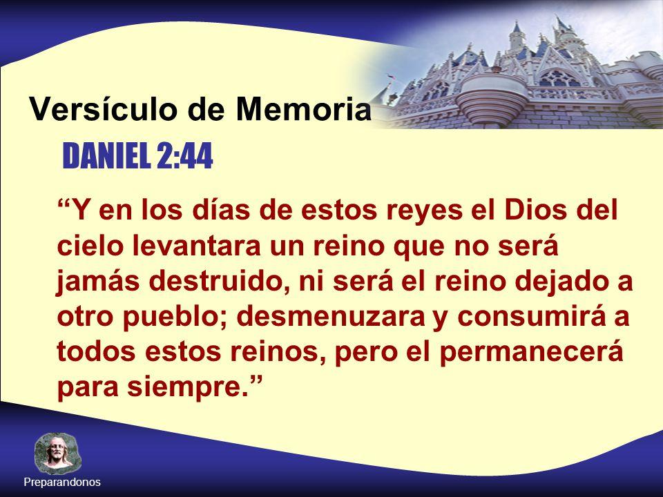Versículo de Memoria Y en los días de estos reyes el Dios del cielo levantara un reino que no será jamás destruido, ni será el reino dejado a otro pue
