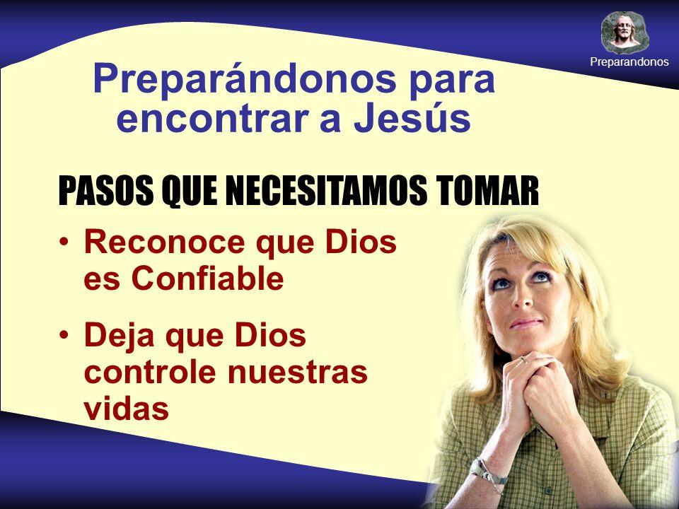 Preparándonos para encontrar a Jesús PASOS QUE NECESITAMOS TOMAR Reconoce que Dios es Confiable Deja que Dios controle nuestras vidas Preparandonos