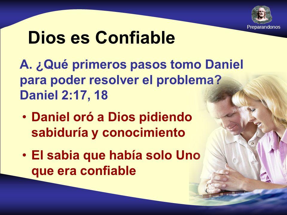 Dios es Confiable A. ¿Qué primeros pasos tomo Daniel para poder resolver el problema? Daniel 2:17, 18 Daniel oró a Dios pidiendo sabiduría y conocimie