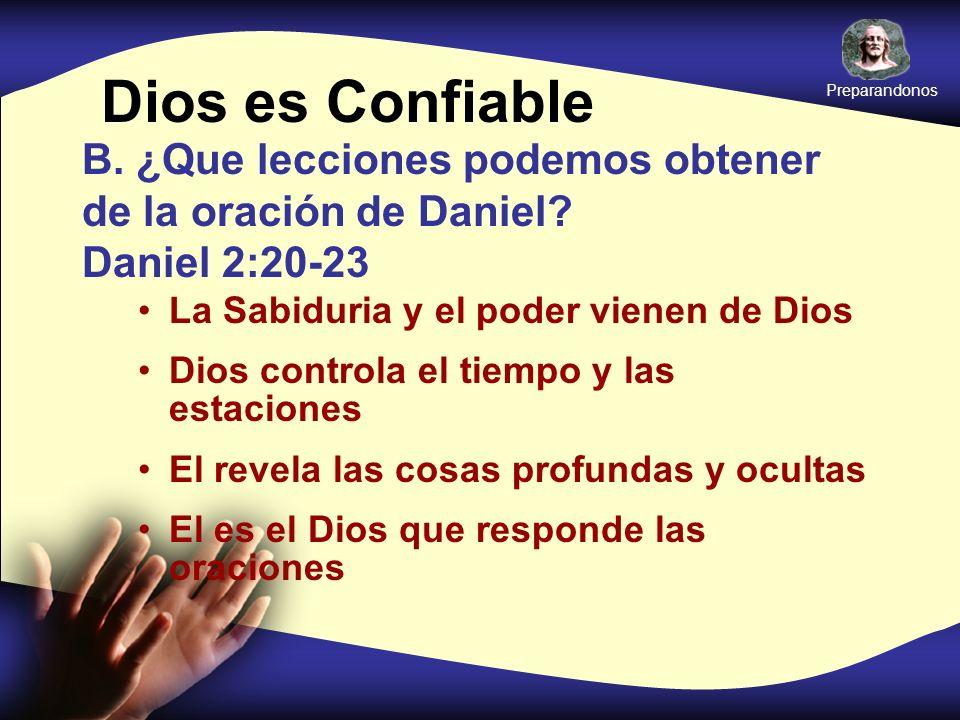 Dios es Confiable B. ¿Que lecciones podemos obtener de la oración de Daniel? Daniel 2:20-23 La Sabiduria y el poder vienen de Dios Dios controla el ti