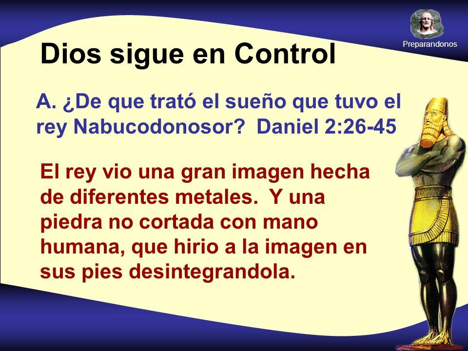 Dios sigue en Control A. ¿De que trató el sueño que tuvo el rey Nabucodonosor? Daniel 2:26-45 El rey vio una gran imagen hecha de diferentes metales.