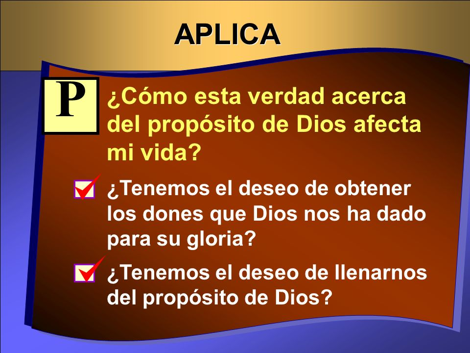 APLICA ¿Cómo esta verdad acerca del propósito de Dios afecta mi vida? ¿Tenemos el deseo de obtener los dones que Dios nos ha dado para su gloria? ¿Ten
