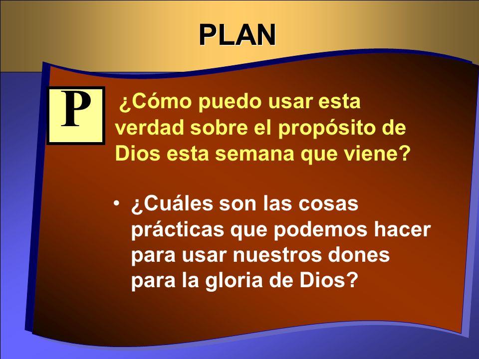 PLAN ¿Cómo puedo usar esta verdad sobre el propósito de Dios esta semana que viene? ¿Cuáles son las cosas prácticas que podemos hacer para usar nuestr