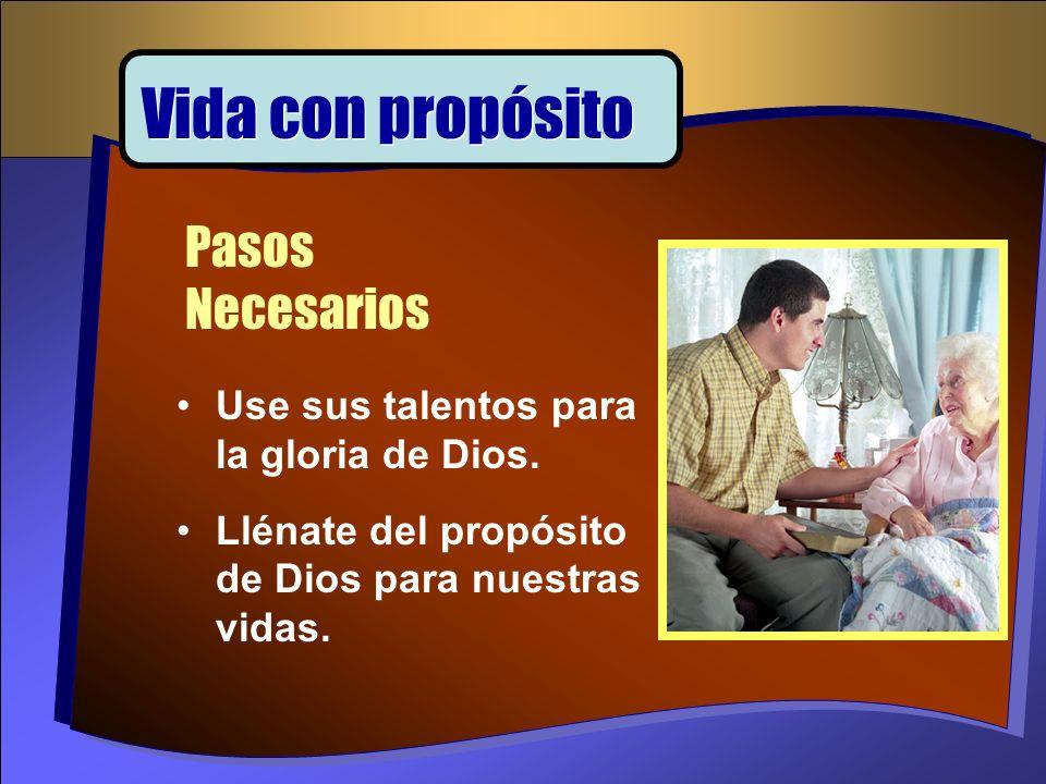 Use sus talentos para la gloria de Dios. Llénate del propósito de Dios para nuestras vidas. Pasos Necesarios Vida con propósito