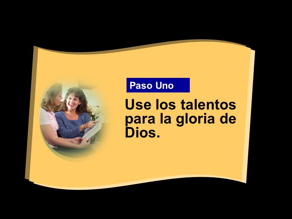 Use los talentos para la gloria de Dios. Paso Uno