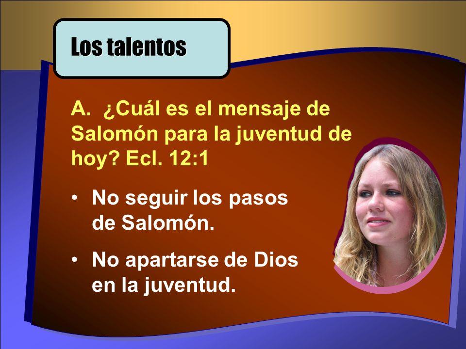 Los talentos A. ¿Cuál es el mensaje de Salomón para la juventud de hoy? Ecl. 12:1 No seguir los pasos de Salomón. No apartarse de Dios en la juventud.