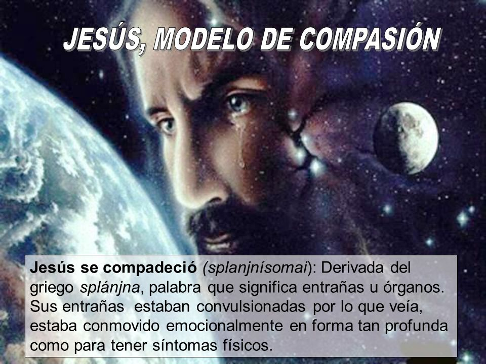 Jesús se compadeció (splanjnísomai): Derivada del griego splánjna, palabra que significa entrañas u órganos. Sus entrañas estaban convulsionadas por l