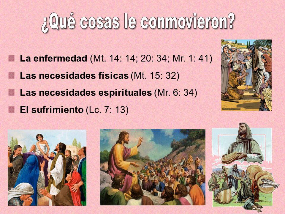 La enfermedad (Mt. 14: 14; 20: 34; Mr. 1: 41) Las necesidades físicas (Mt. 15: 32) Las necesidades espirituales (Mr. 6: 34) El sufrimiento (Lc. 7: 13)