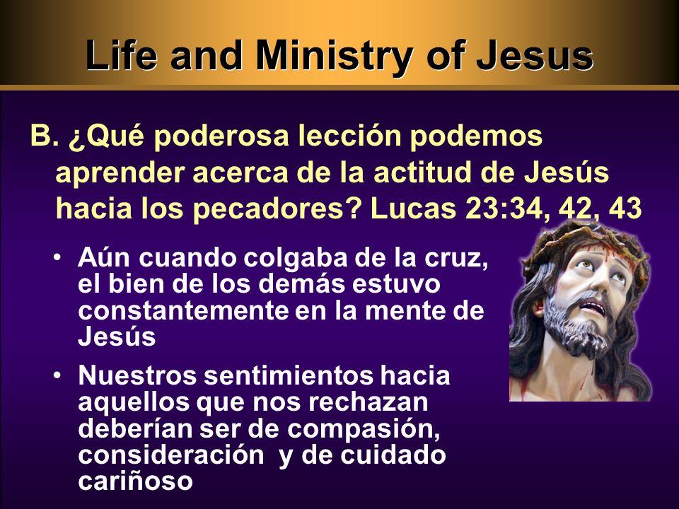 Life and Ministry of Jesus Aún cuando colgaba de la cruz, el bien de los demás estuvo constantemente en la mente de Jesús Nuestros sentimientos hacia aquellos que nos rechazan deberían ser de compasión, consideración y de cuidado cariñoso B.