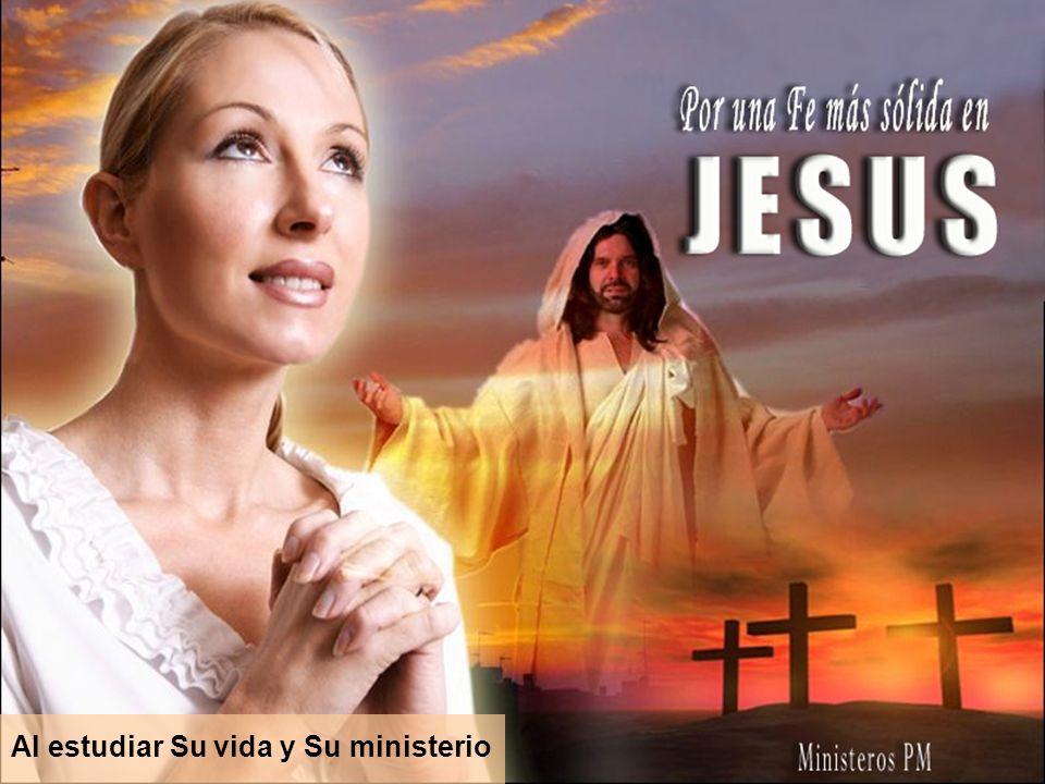 Al estudiar Su vida y Su ministerio