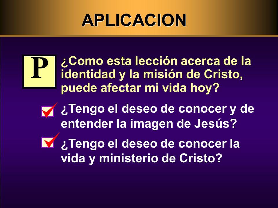 APLICACION ¿Como esta lección acerca de la identidad y la misión de Cristo, puede afectar mi vida hoy.