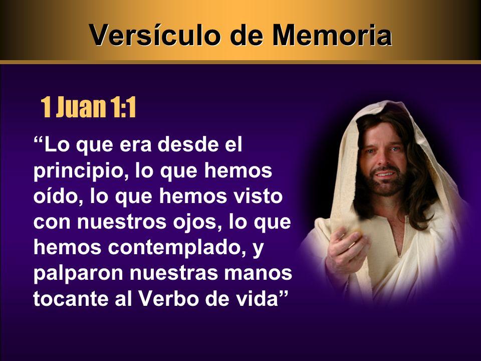 Versículo de Memoria 1 Juan 1:1 Lo que era desde el principio, lo que hemos oído, lo que hemos visto con nuestros ojos, lo que hemos contemplado, y palparon nuestras manos tocante al Verbo de vida