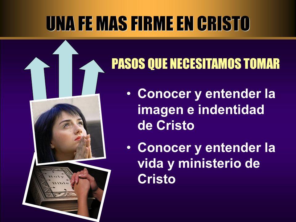 UNA FE MAS FIRME EN CRISTO PASOS QUE NECESITAMOS TOMAR Conocer y entender la imagen e indentidad de Cristo Conocer y entender la vida y ministerio de Cristo