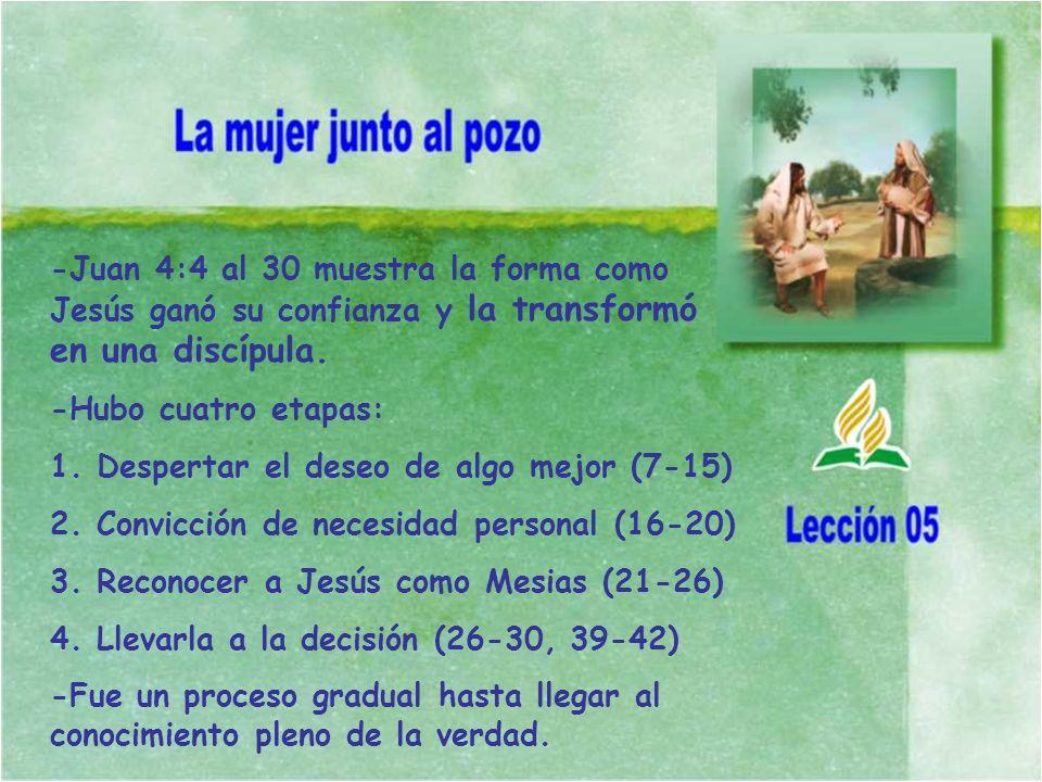-Juan 4:4 al 30 muestra la forma como Jesús ganó su confianza y la transformó en una discípula. -Hubo cuatro etapas: 1. Despertar el deseo de algo mej