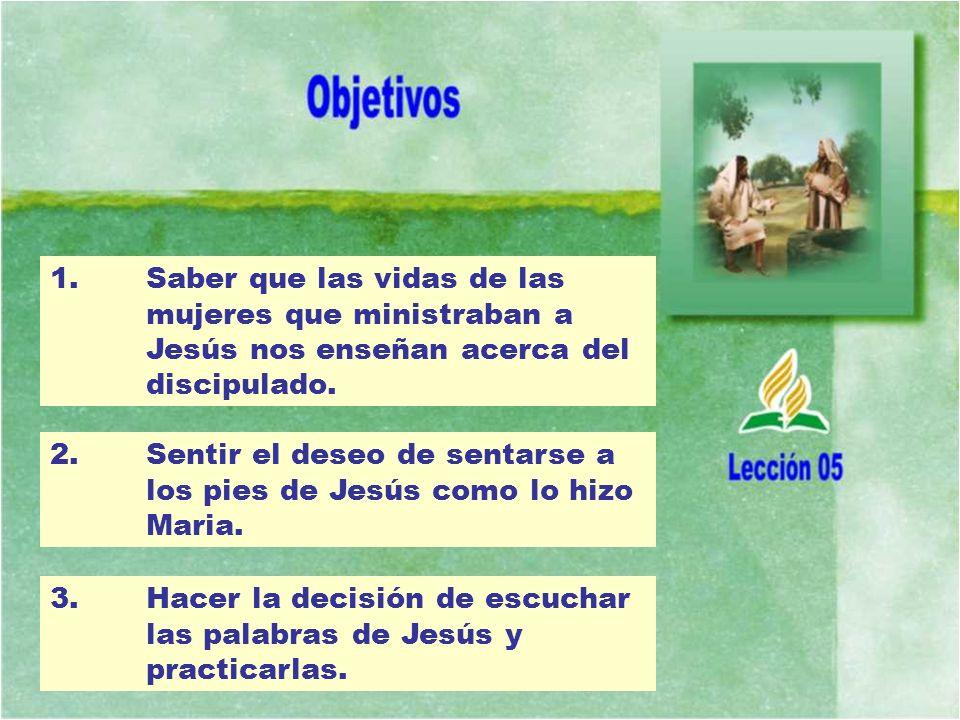 1. Saber que las vidas de las mujeres que ministraban a Jesús nos enseñan acerca del discipulado. 2.Sentir el deseo de sentarse a los pies de Jesús co