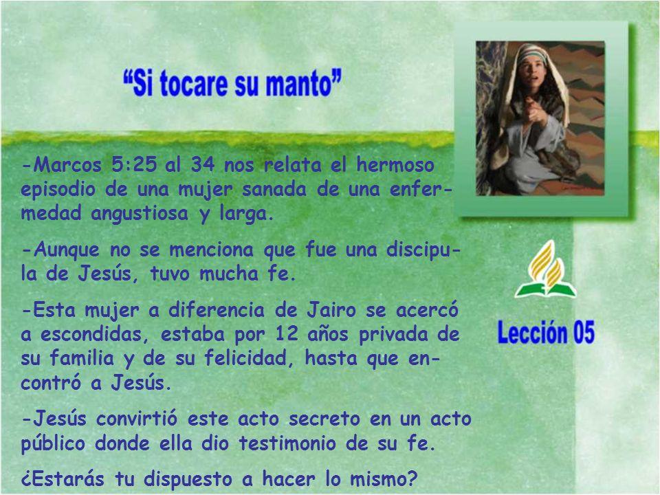-Marcos 5:25 al 34 nos relata el hermoso episodio de una mujer sanada de una enfer- medad angustiosa y larga. -Aunque no se menciona que fue una disci