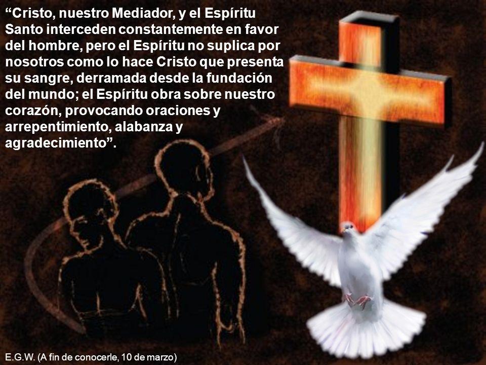 Cristo, nuestro Mediador, y el Espíritu Santo interceden constantemente en favor del hombre, pero el Espíritu no suplica por nosotros como lo hace Cri