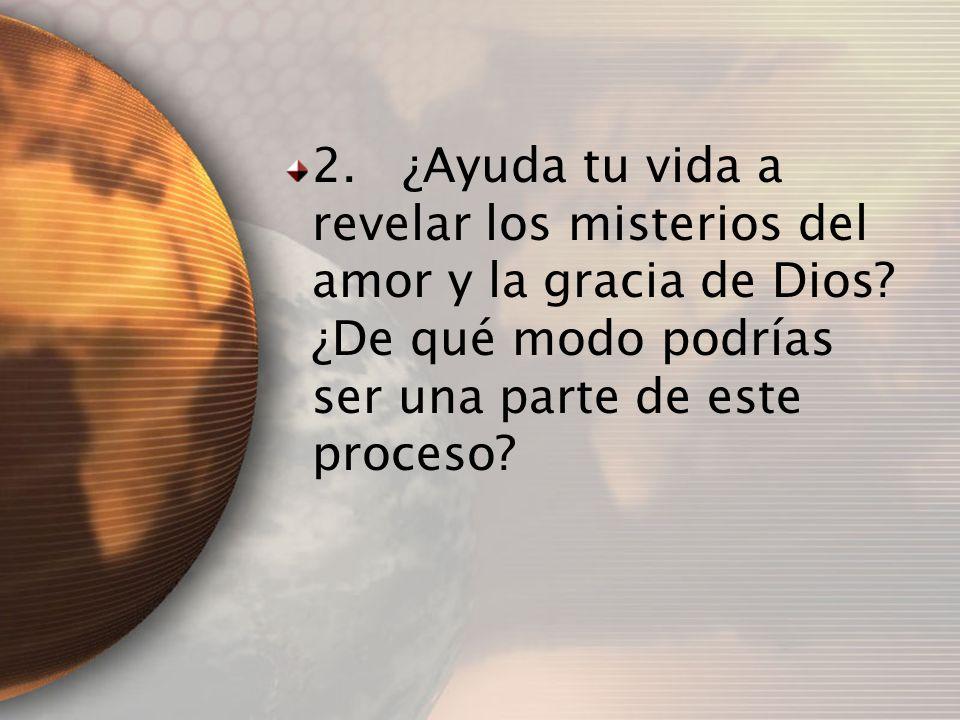 2. ¿Ayuda tu vida a revelar los misterios del amor y la gracia de Dios? ¿De qué modo podrías ser una parte de este proceso?