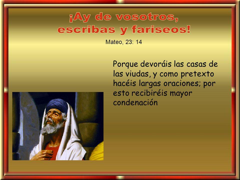 Porque devoráis las casas de las viudas, y como pretexto hacéis largas oraciones; por esto recibiréis mayor condenación Mateo, 23: 14