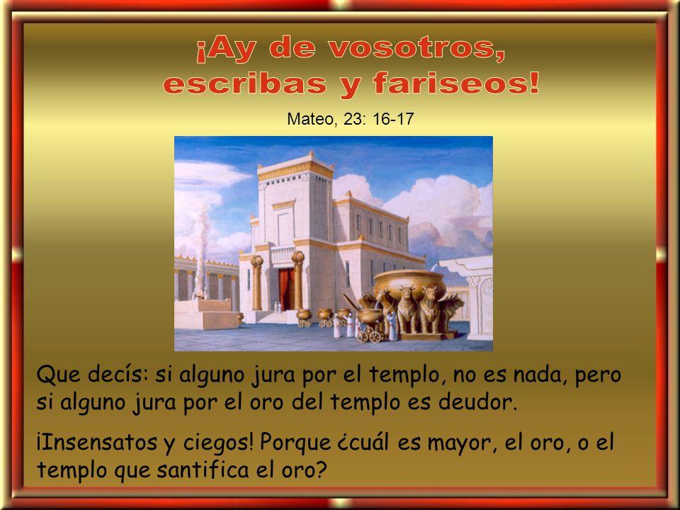 Que decís: si alguno jura por el templo, no es nada, pero si alguno jura por el oro del templo es deudor. ¡Insensatos y ciegos! Porque ¿cuál es mayor,