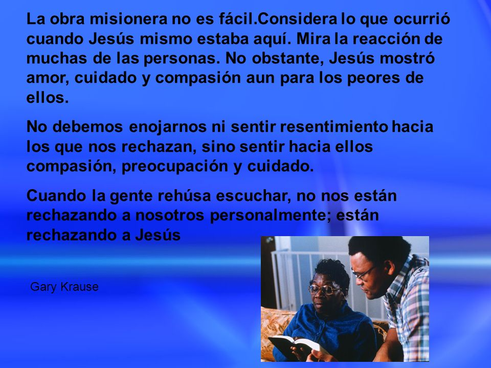 La obra misionera no es fácil.Considera lo que ocurrió cuando Jesús mismo estaba aquí. Mira la reacción de muchas de las personas. No obstante, Jesús