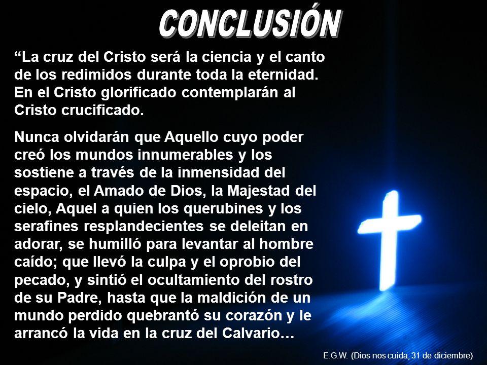 La cruz del Cristo será la ciencia y el canto de los redimidos durante toda la eternidad. En el Cristo glorificado contemplarán al Cristo crucificado.