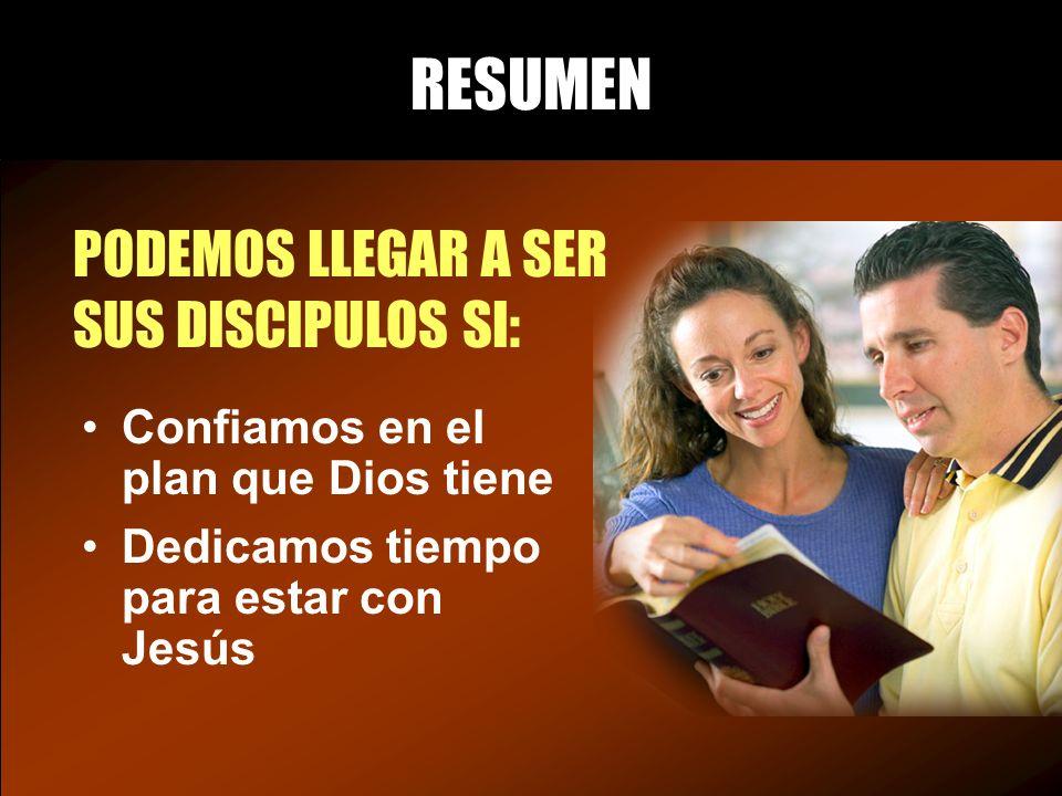 RESUMEN PODEMOS LLEGAR A SER SUS DISCIPULOS SI: Confiamos en el plan que Dios tiene Dedicamos tiempo para estar con Jesús