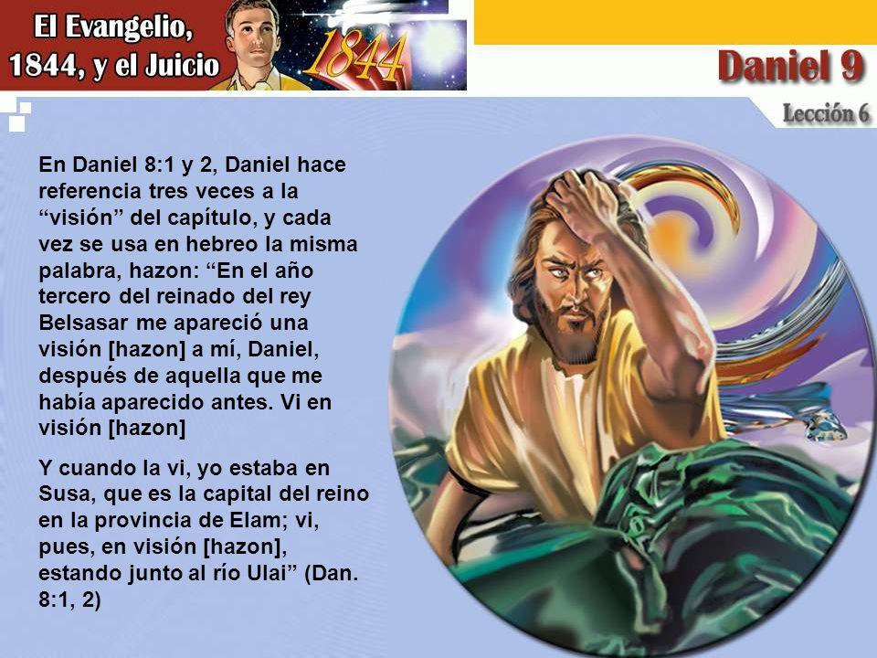 En Daniel 8:1 y 2, Daniel hace referencia tres veces a la visión del capítulo, y cada vez se usa en hebreo la misma palabra, hazon: En el año tercero del reinado del rey Belsasar me apareció una visión [hazon] a mí, Daniel, después de aquella que me había aparecido antes.