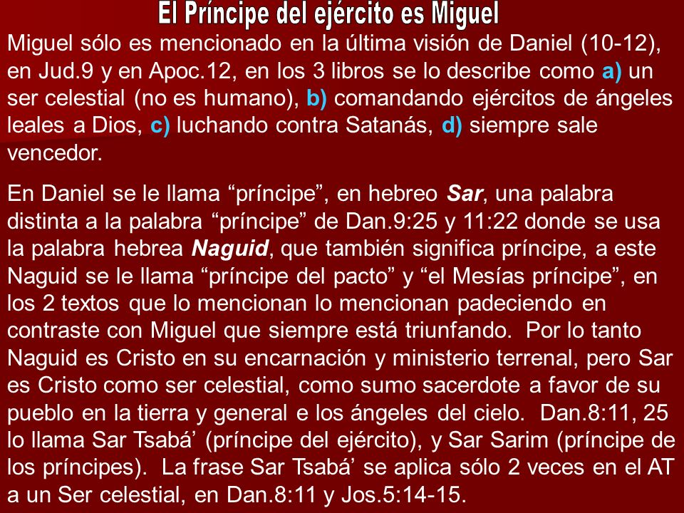 Miguel sólo es mencionado en la última visión de Daniel (10-12), en Jud.9 y en Apoc.12, en los 3 libros se lo describe como a) un ser celestial (no es