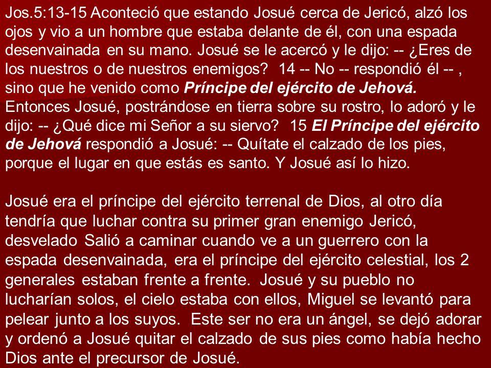 Jos.5:13-15 Aconteció que estando Josué cerca de Jericó, alzó los ojos y vio a un hombre que estaba delante de él, con una espada desenvainada en su m