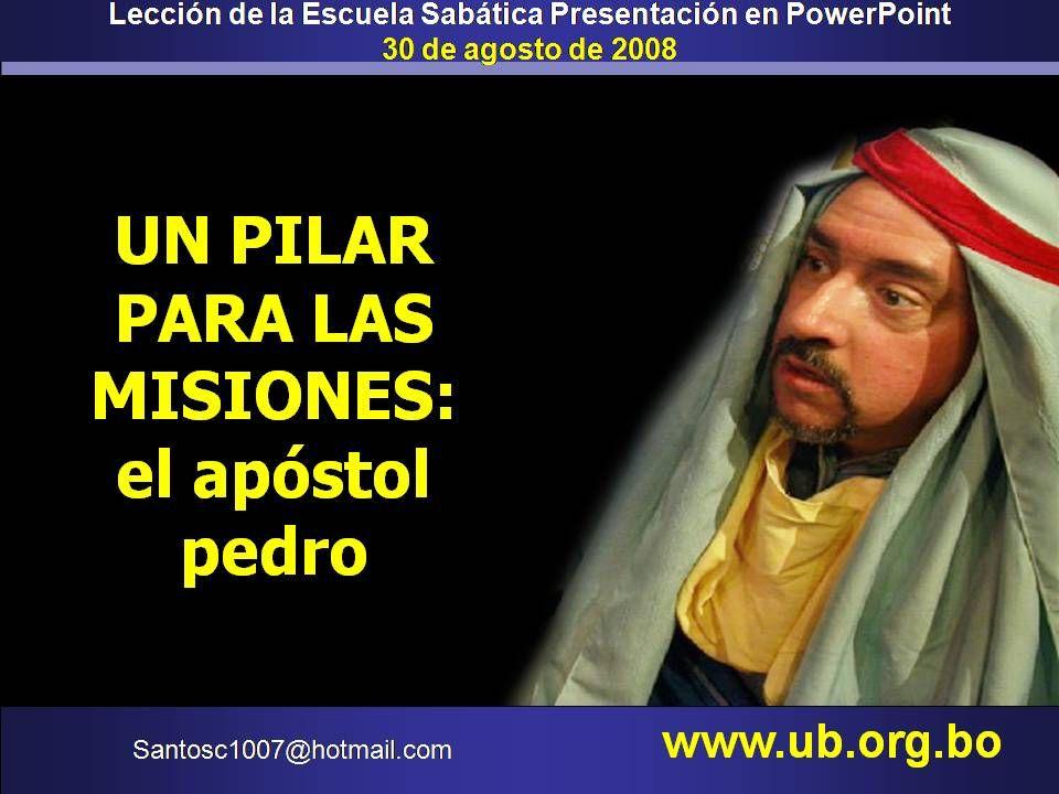 Lección de la Escuela Sabática Presentación en PowerPoint 30 de agosto de 2008 UN PILAR PARA LAS MISIONES: el apóstol pedro Santosc1007@hotmail.com ww
