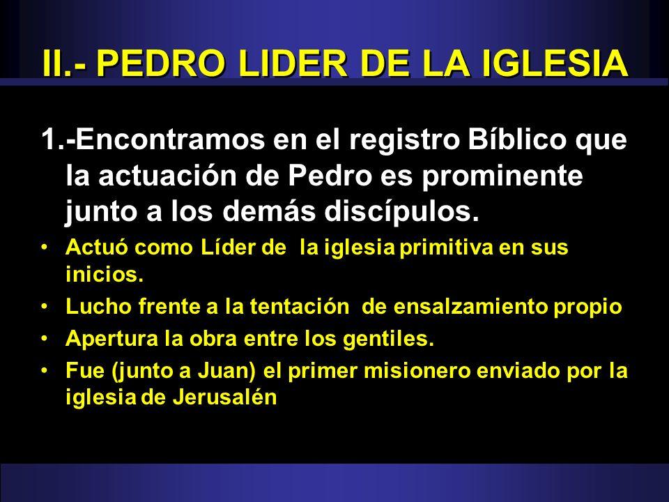 II.- PEDRO LIDER DE LA IGLESIA 1.-Encontramos en el registro Bíblico que la actuación de Pedro es prominente junto a los demás discípulos. Actuó como