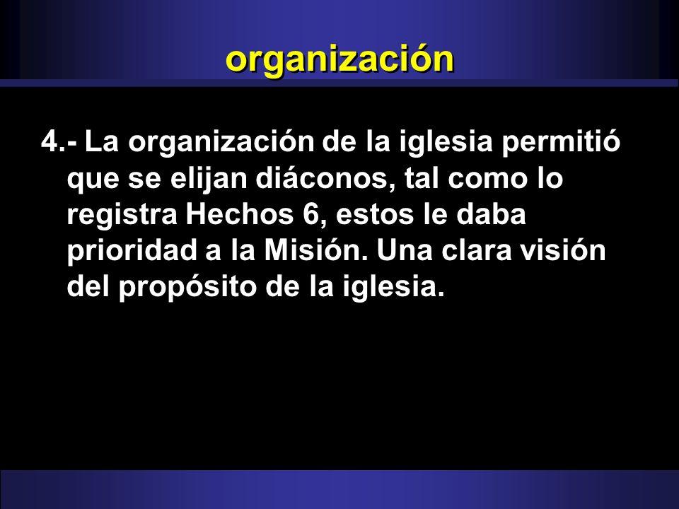 organización 4.- La organización de la iglesia permitió que se elijan diáconos, tal como lo registra Hechos 6, estos le daba prioridad a la Misión. Un