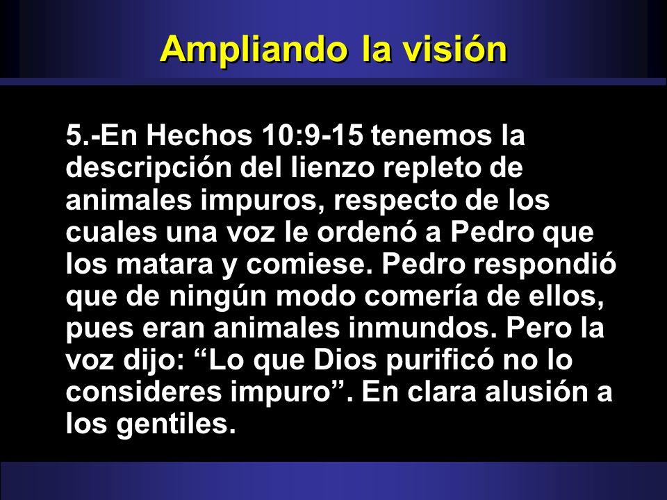 Ampliando la visión 5.-En Hechos 10:9-15 tenemos la descripción del lienzo repleto de animales impuros, respecto de los cuales una voz le ordenó a Ped