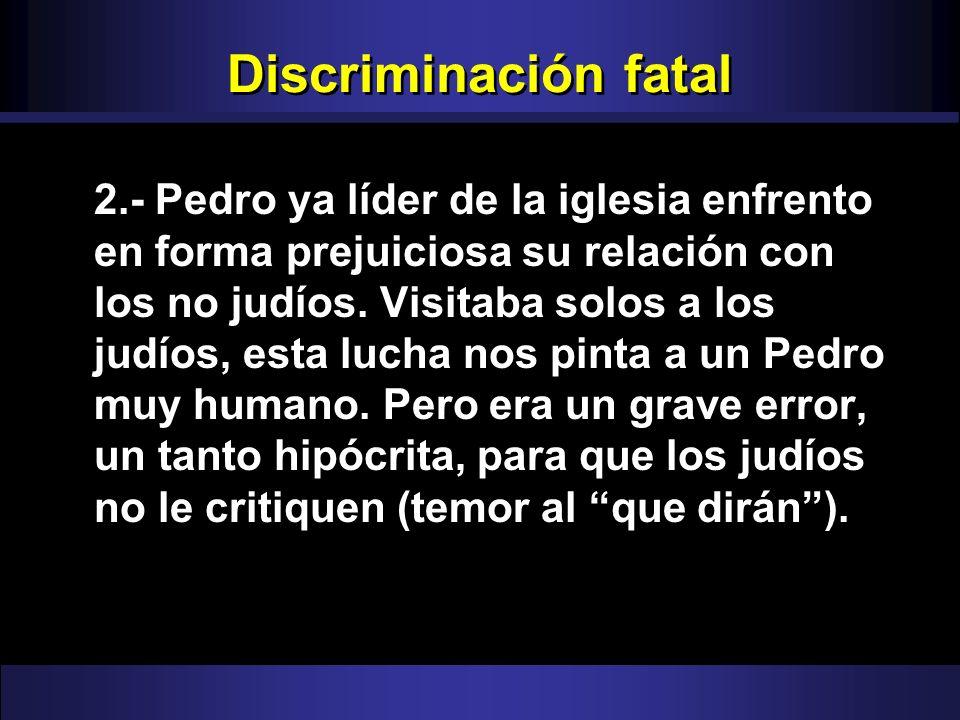 Discriminación fatal 2.- Pedro ya líder de la iglesia enfrento en forma prejuiciosa su relación con los no judíos. Visitaba solos a los judíos, esta l