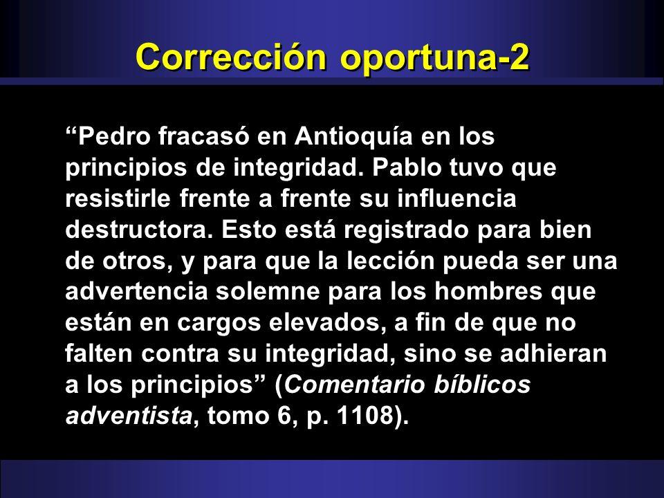 Corrección oportuna-2 Pedro fracasó en Antioquía en los principios de integridad. Pablo tuvo que resistirle frente a frente su influencia destructora.