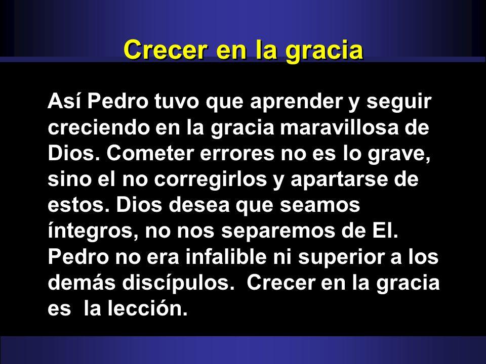 Crecer en la gracia Así Pedro tuvo que aprender y seguir creciendo en la gracia maravillosa de Dios. Cometer errores no es lo grave, sino el no correg