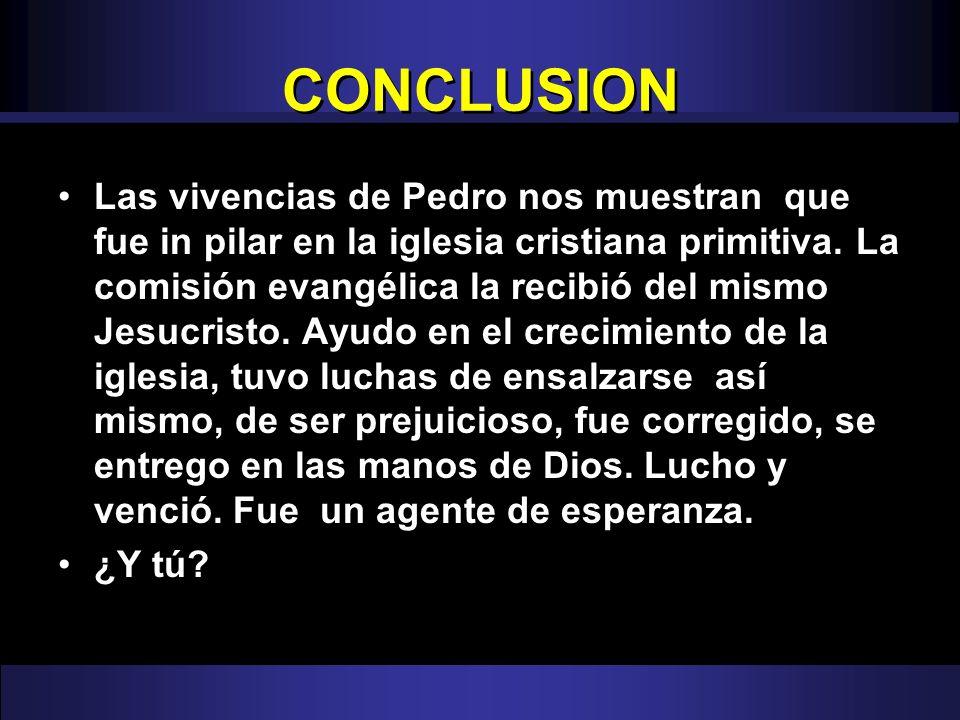 CONCLUSION Las vivencias de Pedro nos muestran que fue in pilar en la iglesia cristiana primitiva. La comisión evangélica la recibió del mismo Jesucri