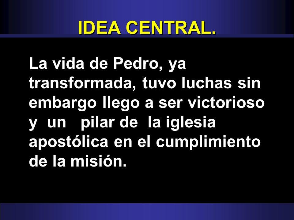 IDEA CENTRAL. La vida de Pedro, ya transformada, tuvo luchas sin embargo llego a ser victorioso y un pilar de la iglesia apostólica en el cumplimiento